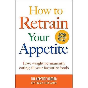 How to Retrain Your Appetite: Lose weight permanently eating all your� favourite foods