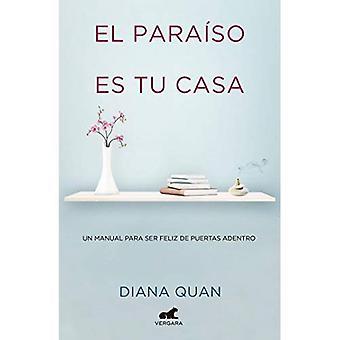 El Para so Es Tu Casa: Un Manual Para Ser Feliz de Puertas Adentro / Paradise Is Your Home