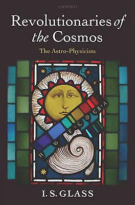 Revolutionaries of the Cosmos The AstroPhysicists by Glass & I. S.