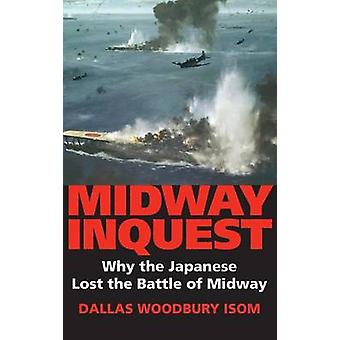 Midway Inquest Why the Japanese Lost the Battle of Midway by Isom & Dallas W.