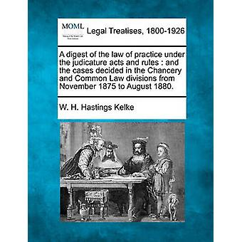 A digest of the law of practice under the judicature acts and rules  and the cases decided in the Chancery and Common Law divisions from November 1875 to August 1880. by Kelke & W. H. Hastings