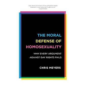 Moral Defense of Homosexuality Why Every Argument Against Gay Rights Fails by Meyers & Chris