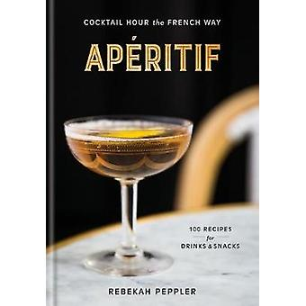 Aperitif - Cocktail Hour the French Way by Aperitif - Cocktail Hour the