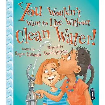 You Wouldn't Want to Live Without Clean Water! by Roger Canavan - Dav