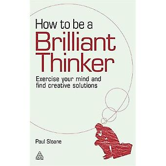 How to Be a Brilliant Thinker Exercise Your Mind and Find Creative Solutions par Sloane et Paul