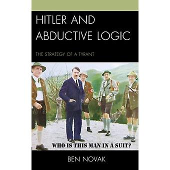 Hitler and Abductive Logic: The Strategy of a Tyrant (Paperback) by Novak Ben