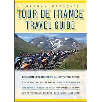 Graham Watson's Tour De France Travel Guide - The Complete Insider's G