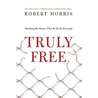 Truly Free - Breaking the Snares That So Easily Entangle by Robert Mor