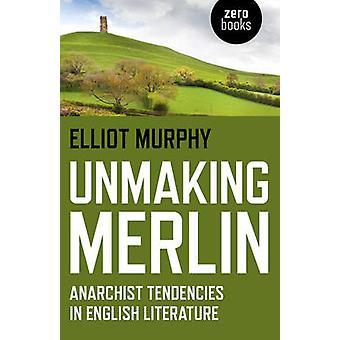 Unmaking Merlin - anarkistiska tendenser i engelsk litteratur av Elliot