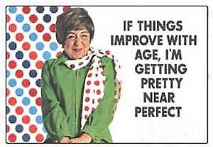 If things improve with age,... funny fridge magnet