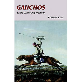 Gauchos and the Vanishing Frontier by Slatta & Richard W.