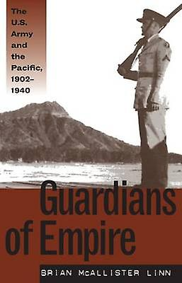 Guardians of Empire The U.S. Army and the Pacific 19021940 by Linn & Brian McAllister