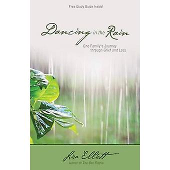 Dancing in the Rain One Familys Journey through Grief and Loss by Elliott & Lisa