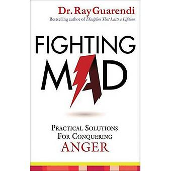 Fighting Mad - Practical Solutions for Conquering Anger by Ray Guarend
