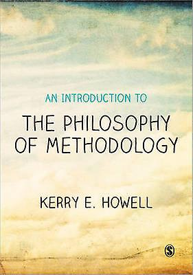Introduction to the Philosophy of Methodology by Kerry E Howell
