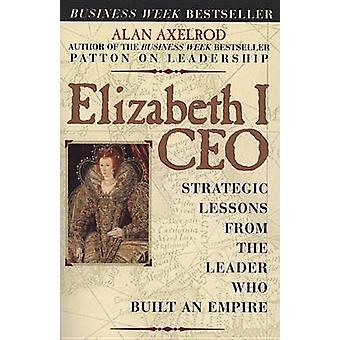 Elizabeth I Ceo -Strategic Lessons from the Leader Who Built an Empire