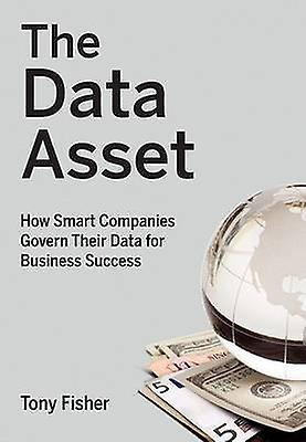 The Data Asset - How Smart Companies Govern Their Data for Business Su
