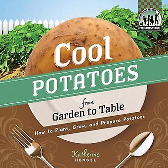 Cool Potatoes from Garden to Table: How to Plant, Grow, and Prepare Potatoes