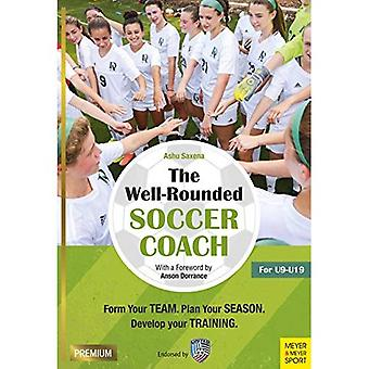 The Well-Rounded Soccer Coach: Form Your Team. Plan Your Season. Develop Your Training Sessions. U9-19 (2nd edition)