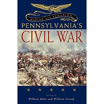 Making and Remaking Pennsylvanias Civil War by Blair & William