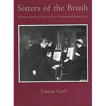 Sisters of the Brush Womens Artistic Culture in Late NineteenthCentury Paris by Garb & Tamar