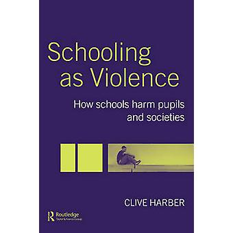 Schooling as Violence How Schools Harm Pupils and Societies by Harber & Clive