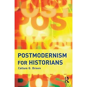 Postmodernism for Historians by Brown & Callum G.