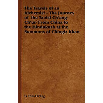 The Travels of an Alchemist  The Journey of the Taoist ChangChun from China to the Hindukush at the Summons of Chingiz Khan by ChihChang & Li