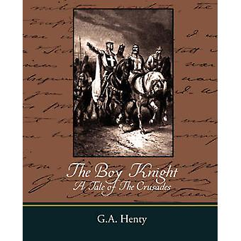 The Boy Knight a Tale of the Crusades by Henty & G. A.