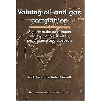 Valuing Oil and Gas Companies A Guide to the Assessment and Evaluation of Assets Performance and Prospects by Antill & Nick
