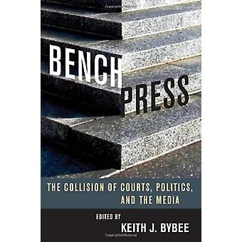 Bench Press - The Collision of Courts - Politics - and the Media by Be