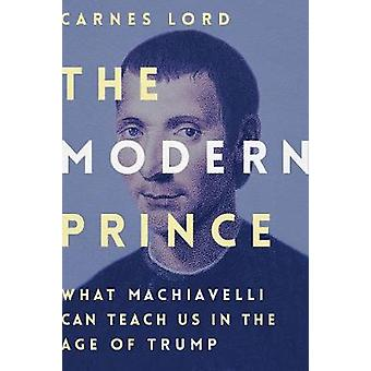 The Modern Prince - What Machiavelli Can Teach Us in the Age of Trump