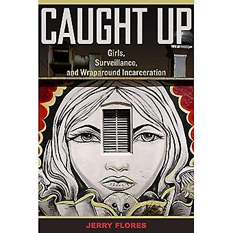 Caught Up: Girls, Surveillance, and Wraparound Incarceration (Gender and Justice)