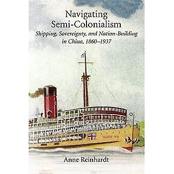 Navigating Semi-Colonialism: Shipping, Sovereignty, and Nation-Building in China, 1860-1937 (Harvard East Asian Monographs)
