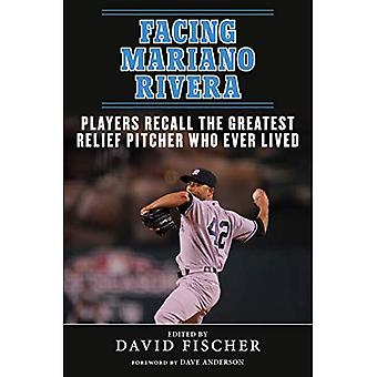 Facing Mariano Rivera: Players Recall the Greatest� Relief Pitcher Who Ever Lived (Facing)