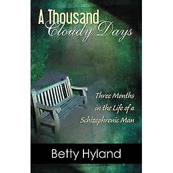 A Thousand Cloudy Days Three Months in the Life of a Schizophrenic Man by Hyland & Betty