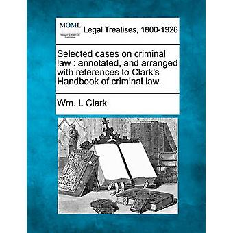 Selected cases on criminal law  annotated and arranged with references to Clarks Handbook of criminal law. by Clark & Wm. L