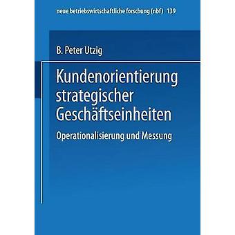 Kundenorientierung strategischer Geschftseinheiten  Operationalisierung und Messung by Utzig & B. Peter