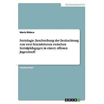Soziologie. Beschreibung der Beobachtung von zwei Interaktionen zwischen Sozialpdagogen in einem offenen Jugendtreff by Widera & Maria