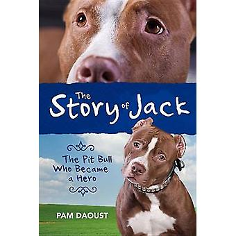 The Story of Jack - The Pit Bull Who Became a Hero by Pam Daoust - 978