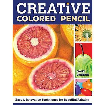 Creative Colored Pencil - Easy and Innovative Techniques for Beautiful