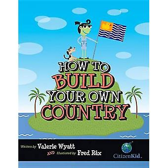 How to Build Your Own Country by Valerie Wyatt - Fred Rix - 978155453