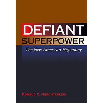 Defiant Superpower - The New American Hegemony by Donald E. Nuechterle
