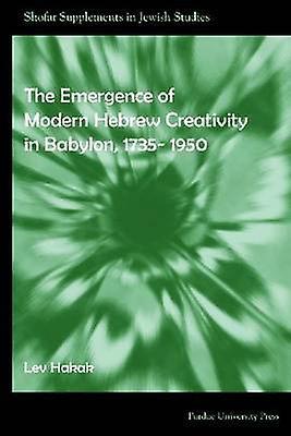 The Emergence of Modern Hebrew Creativity in Babylon - 1735- 1950 by