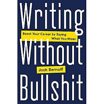 Writing Without Bulls*it: Boost Your Career by Saying What You Mean