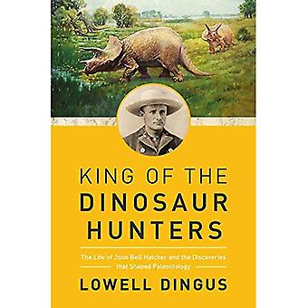 King of the Dinosaur Hunters - The Life of John Bell Hatcher and the Discoveries that Shaped Paleontology