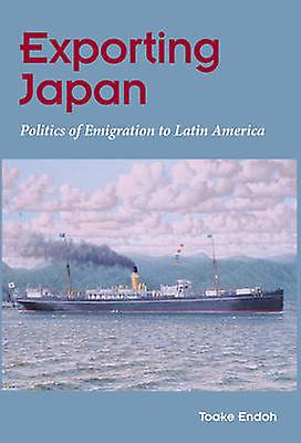 Exporting Japan - Politics of Emigration to Latin America by Toake End