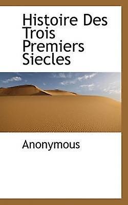 Histoire Des Trois Premiers Siecles by Anonymous & .