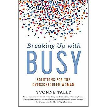 Breaking Up with Busy - Real-Life Solutions for Overscheduled Women by