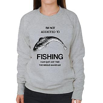I'm Not Addicted To Fishing I Can Quit Any Time The Missus Makes Me Women's Sweatshirt